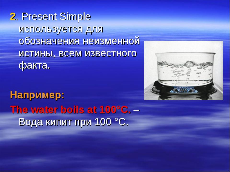2. Present Simple используется для обозначения неизменной истины, всем извест...