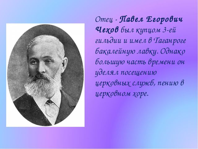 Отец - Павел Егорович Чехов был купцом 3-ей гильдии и имел в Таганроге бакале...