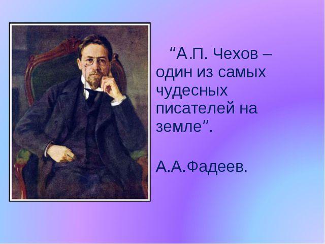 """""""A.П. Чехов – один из самых чудесных писателей на земле"""". А.А.Фадеев."""