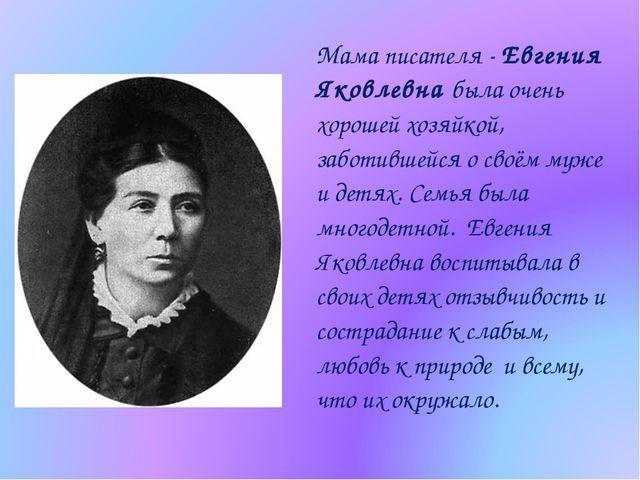 Мама писателя - Евгения Яковлевна была очень хорошей хозяйкой, заботившейся о...