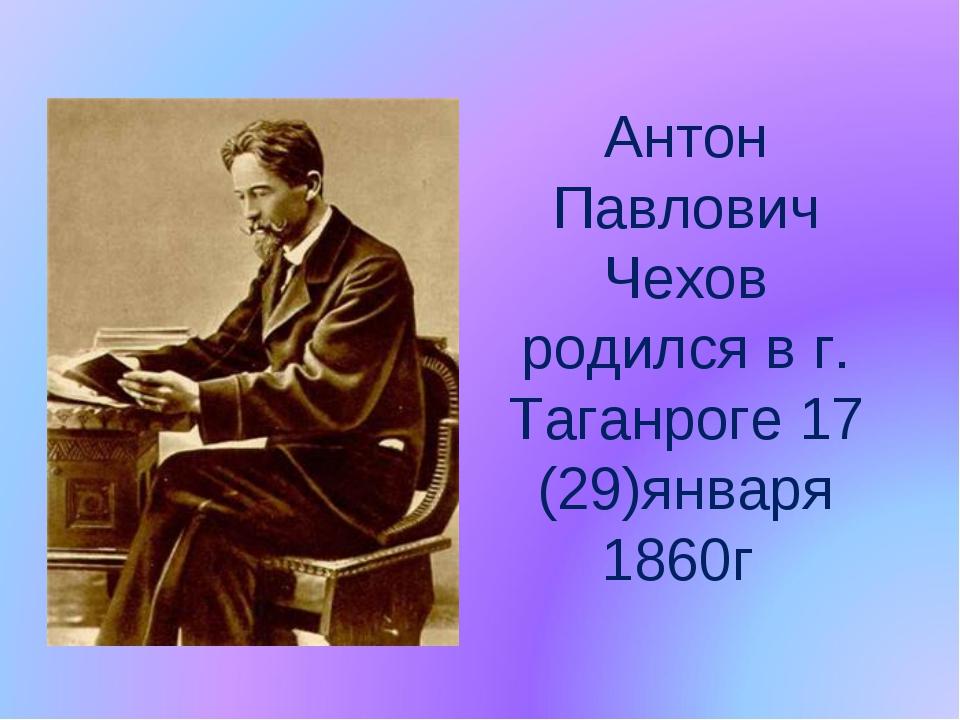 Антон Павлович Чехов родился в г. Таганроге 17 (29)января 1860г