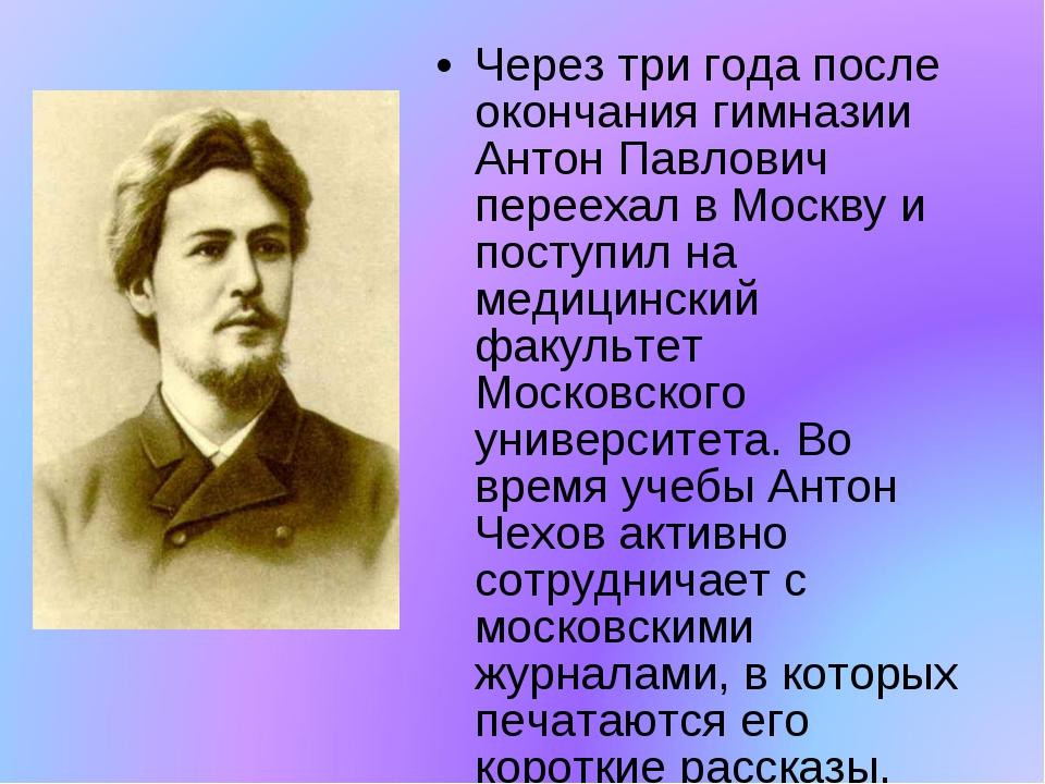 Через три года после окончания гимназии Антон Павлович переехал в Москву и по...