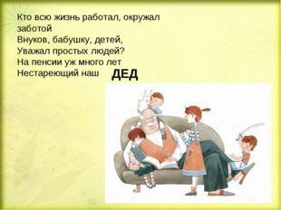 Кто всю жизнь работал, окружал заботой Внуков, бабушку, детей, Уважал простых