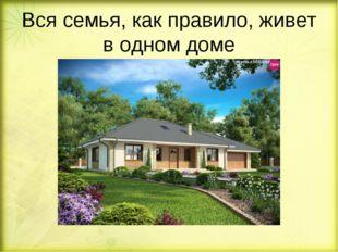 Вся семья, как правило, живет в одном доме