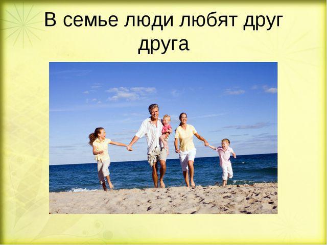 В семье люди любят друг друга