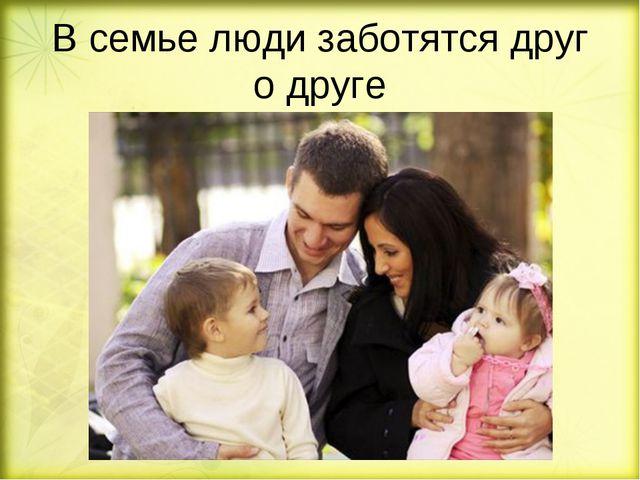 В семье люди заботятся друг о друге