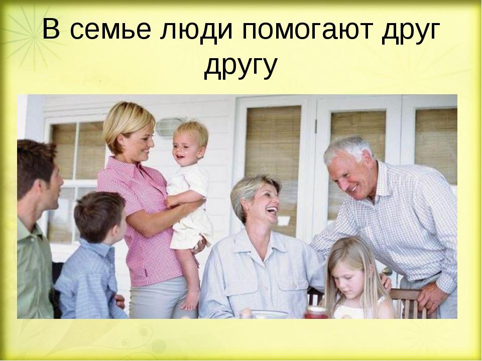 В семье люди помогают друг другу