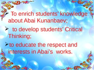 Aims: To enrich students' knowledge about Abai Kunanbaev; to develop students