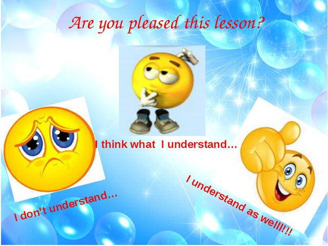 Are you pleased this lesson? I don't understand… I think what I understand… I...