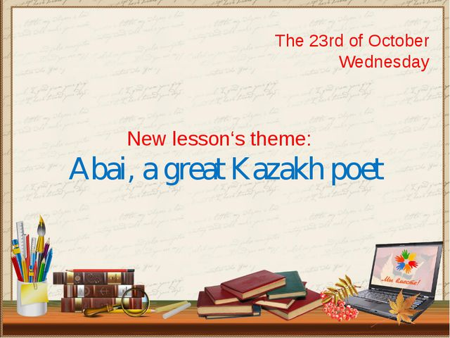 The 23rd of October Wednesday New lesson's theme: Abai, a great Kazakh poet