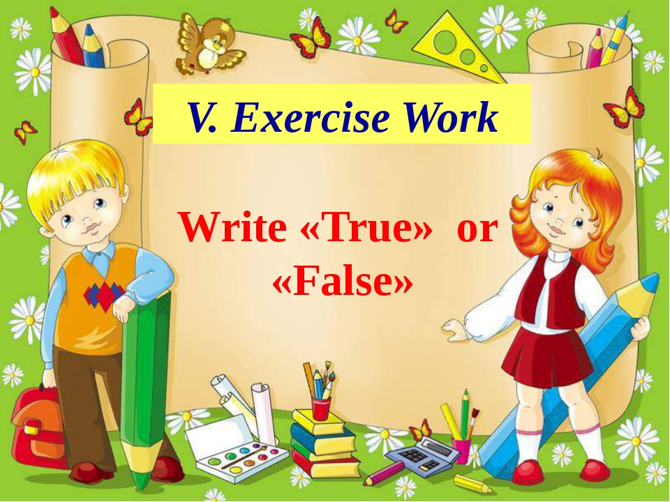 V. Exercise Work Write «True» or «False»
