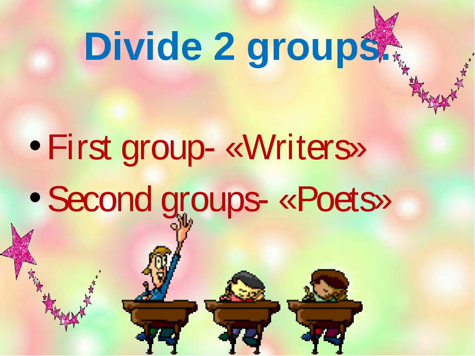 Divide 2 groups. First group- «Writers» Second groups- «Poets»