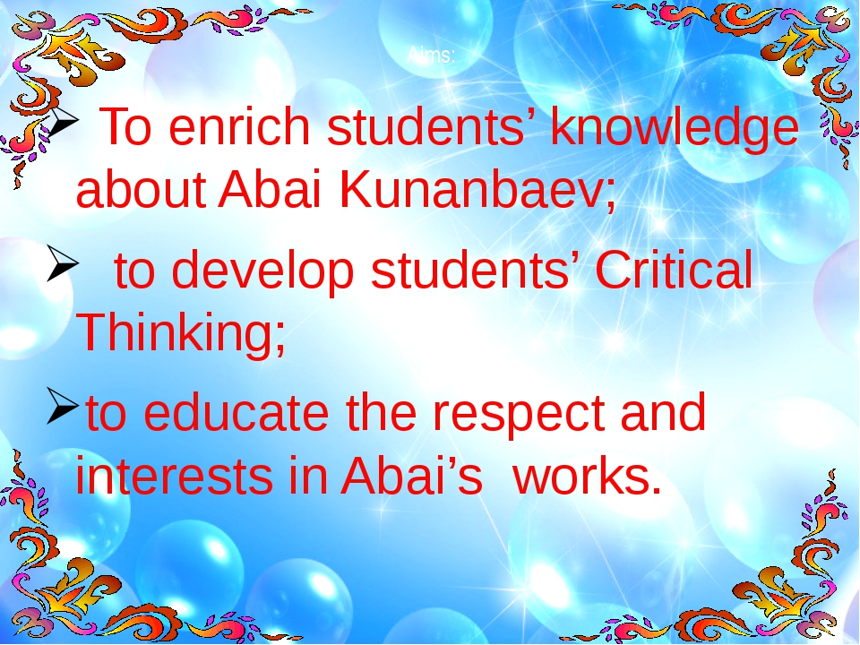 Aims: To enrich students' knowledge about Abai Kunanbaev; to develop students...