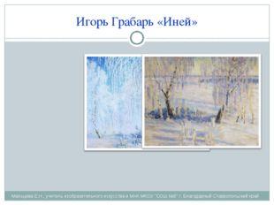 Игорь Грабарь «Иней» Мальцева Е.Н., учитель изобразительного искусства и МХК
