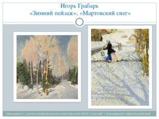 Игорь Грабарь «Зимний пейзаж», «Мартовский снег» Мальцева Е.Н., учитель изобр