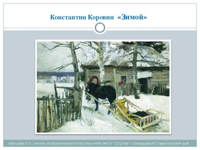 Константин Коровин «Зимой» Мальцева Е.Н., учитель изобразительного искусства...