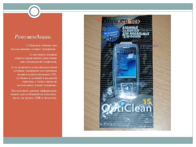 Рекомендации. Соблюдать гигиену при использовании сотовых телефонов: 1) проти...