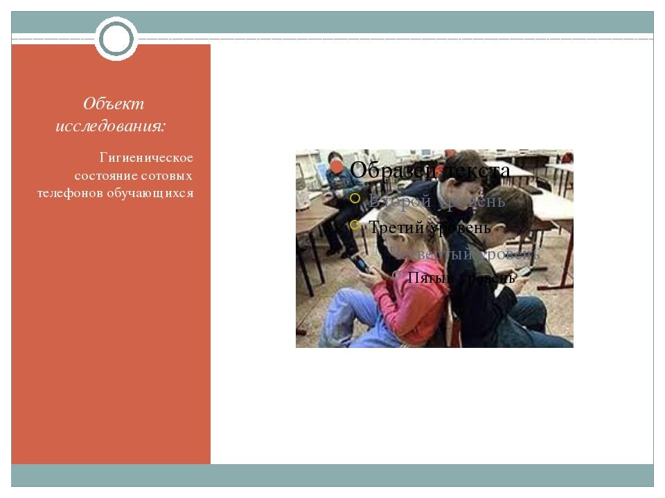 Объект исследования: Гигиеническое состояние сотовых телефонов обучающихся