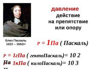 давление действие на препятствие или опору Р = 1Па ( Паскаль) Р = 1кПа ( кило