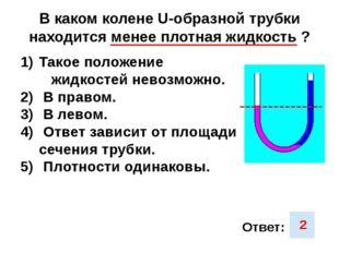 В каком колене U-образной трубки находится менее плотная жидкость ? Такое пол