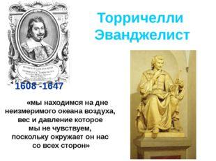 Торричелли Эванджелист 1608 -1647 «мы находимся на дне неизмеримого океана во