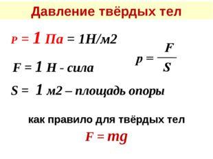 Давление твёрдых тел Р = 1 Па = 1Н/м2 F = 1 Н - сила S = 1 м2 – площадь опоры