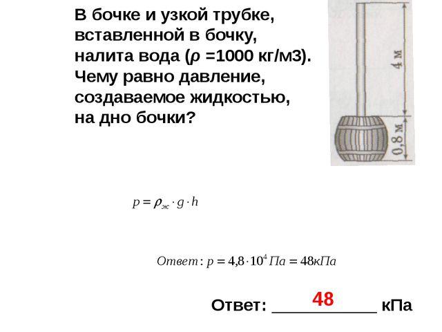 Ответ: ___________ кПа 48 В бочке и узкой трубке, вставленной в бочку, налита...