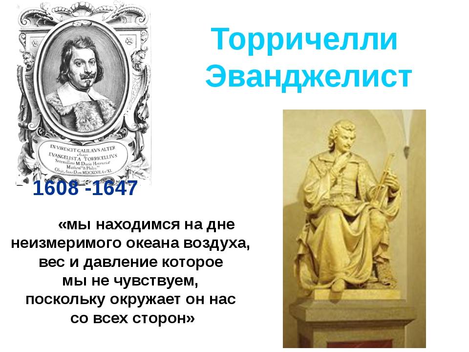 Торричелли Эванджелист 1608 -1647 «мы находимся на дне неизмеримого океана во...