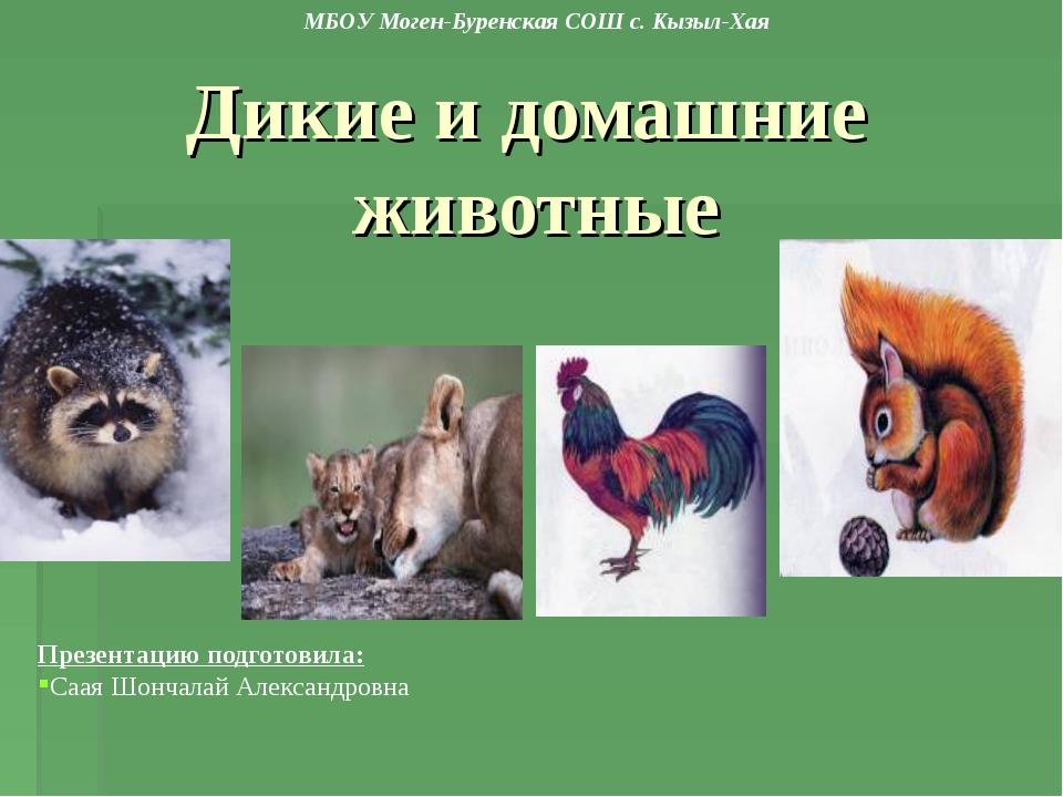 Дикие и домашние животные Презентацию подготовила: Саая Шончалай Александровн...