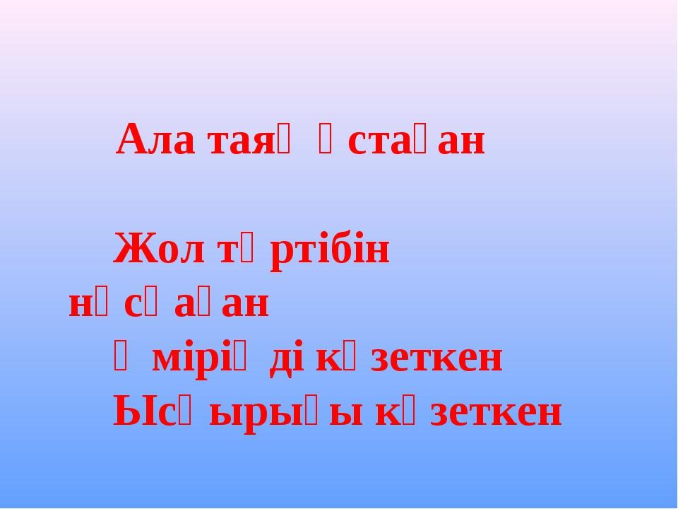 Ала таяқ ұстаған Жол тәртібін нұсқаған Өміріңді күзеткен Ысқырығы күзеткен