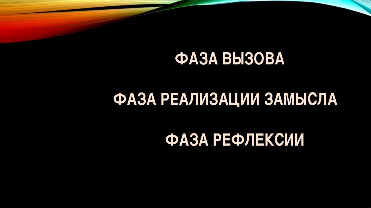 ФАЗА ВЫЗОВА ФАЗА РЕАЛИЗАЦИИ ЗАМЫСЛА ФАЗА РЕФЛЕКСИИ