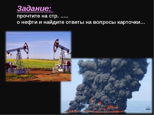 Задание: прочтите на стр. ….. о нефти и найдите ответы на вопросы карточки…