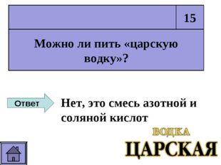 Можно ли пить «царскую водку»? 15 Ответ Нет, это смесь азотной и соляной кис