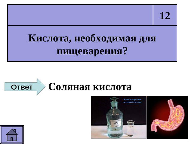 Кислота, необходимая для пищеварения? 12 Ответ Соляная кислота