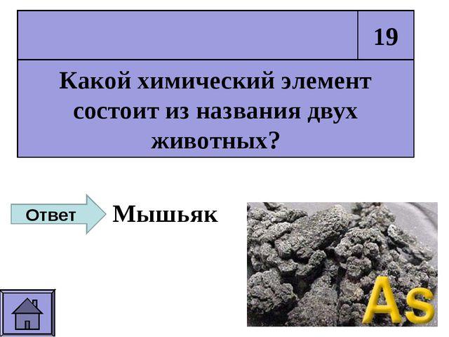Какой химический элемент состоит из названия двух животных? 19 Ответ Мышьяк