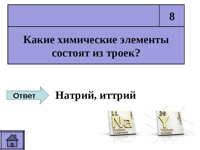 Какие химические элементы состоят из троек? 8 Ответ Натрий, иттрий
