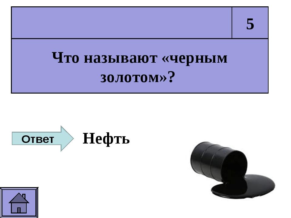 Что называют «черным золотом»? 5 Ответ Нефть