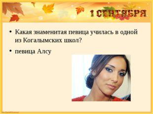 Какая знаменитая певица училась в одной из Когалымских школ? певица Алсу