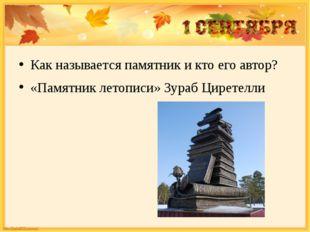 Как называется памятник и кто его автор? «Памятник летописи» Зураб Циретелли