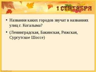 Названия каких городов звучат в названиях улиц г. Когалыма? (Ленинградская,