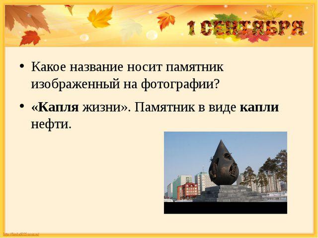 Какое название носит памятник изображенный на фотографии? «Капляжизни». Пам...