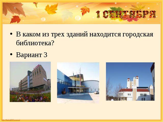 В каком из трех зданий находится городская библиотека? Вариант 3