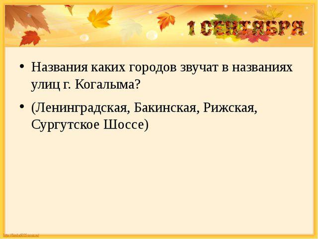 Названия каких городов звучат в названиях улиц г. Когалыма? (Ленинградская,...