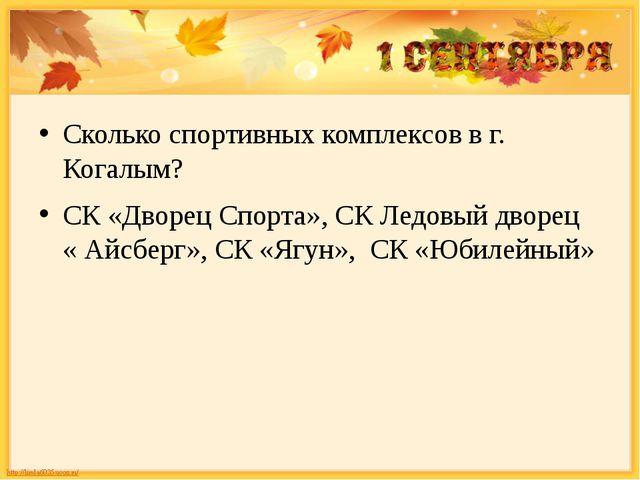 Сколько спортивных комплексов в г. Когалым? СК «Дворец Спорта», СК Ледовый д...