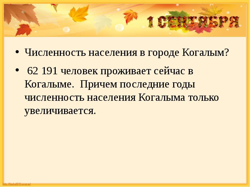 Численность населения в городе Когалым? 62191 человек проживает сейчас в Ко...