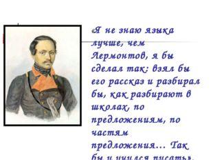 «Я не знаю языка лучше, чем Лермонтов, я бы сделал так: взял бы его рассказ и