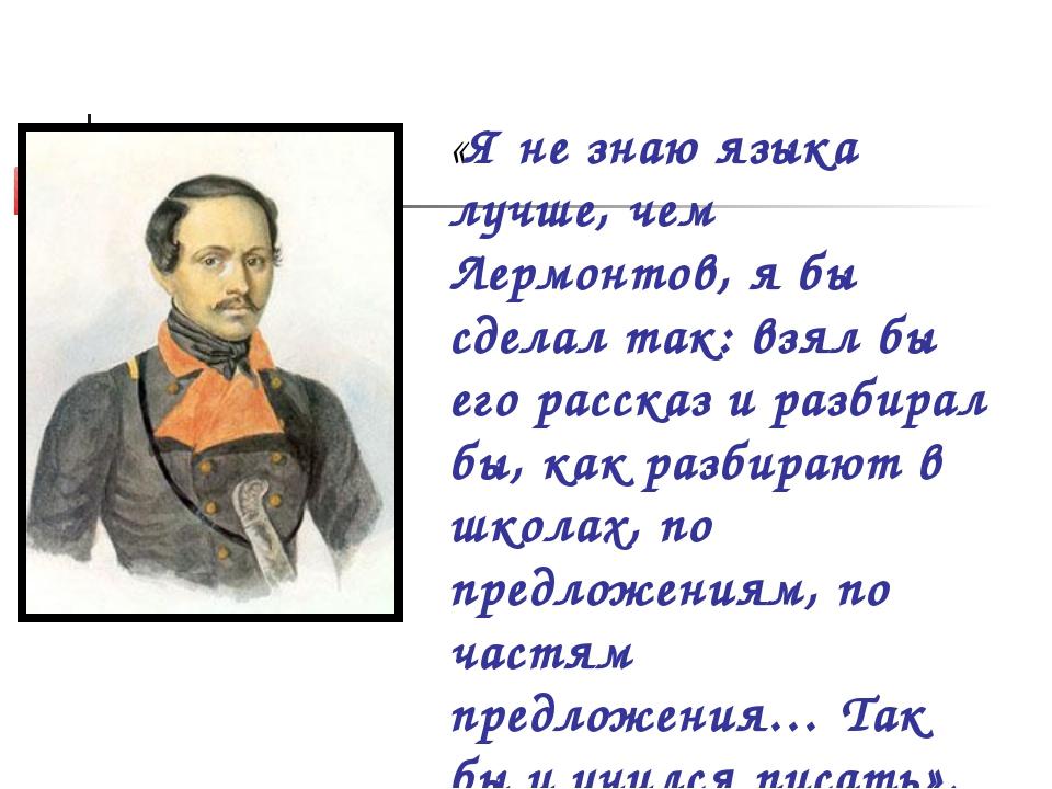 «Я не знаю языка лучше, чем Лермонтов, я бы сделал так: взял бы его рассказ и...