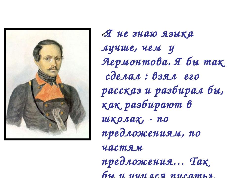 «Я не знаю языка лучше, чем у Лермонтова. Я бы так сделал : взял его рассказ...