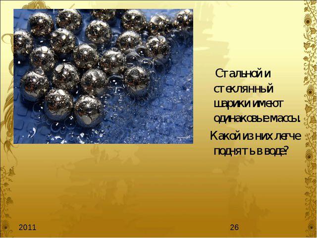 Стальной и стеклянный шарики имеют одинаковые массы. Какой из них легче подн...