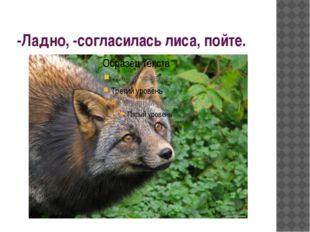 -Ладно, -согласилась лиса, пойте.